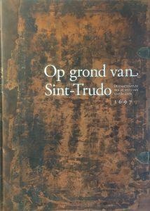 Op grond van Sint-Trudo. De kaartenatlas van de abdij van Sint-Truiden 1697